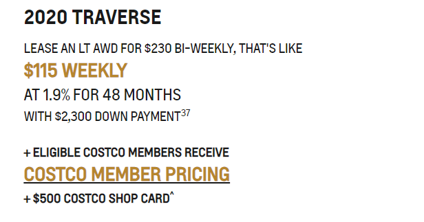2020_TRAVERSE LEASE AN LT AWD FOR $230 BI-WEEKLY, THAT'S LIKE  $115 WEEKLY  AT 1.9% FOR 48 MONTHS  WITH $2,300 DOWN PAYMENT37  + ELIGIBLE COSTCO MEMBERS RECEIVE  COSTCO MEMBER PRICING + $500 COSTCO SHOP CARD